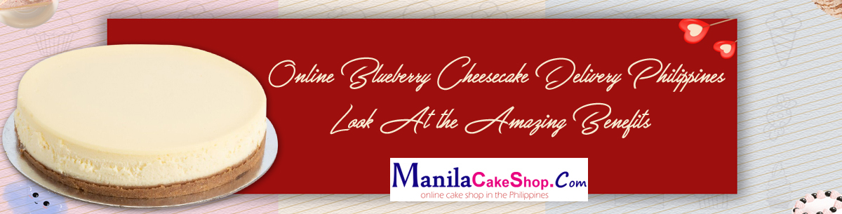 Online Blueberry Cheesecake Delivery Philippines – Look At the Amazing Benefits