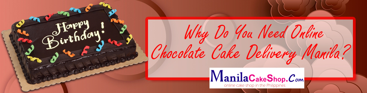 Why Do You Need Online Chocolate Cake Delivery Manila?