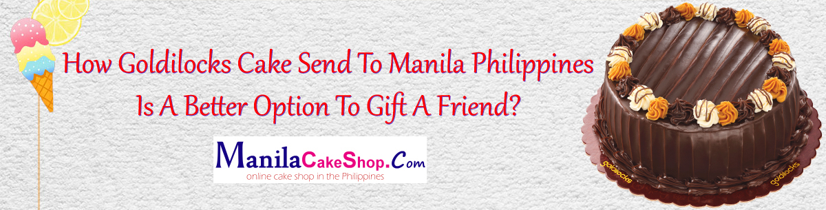 How Goldilocks Cake Send To Manila Philippines Is A Better Option To Gift A Friend?